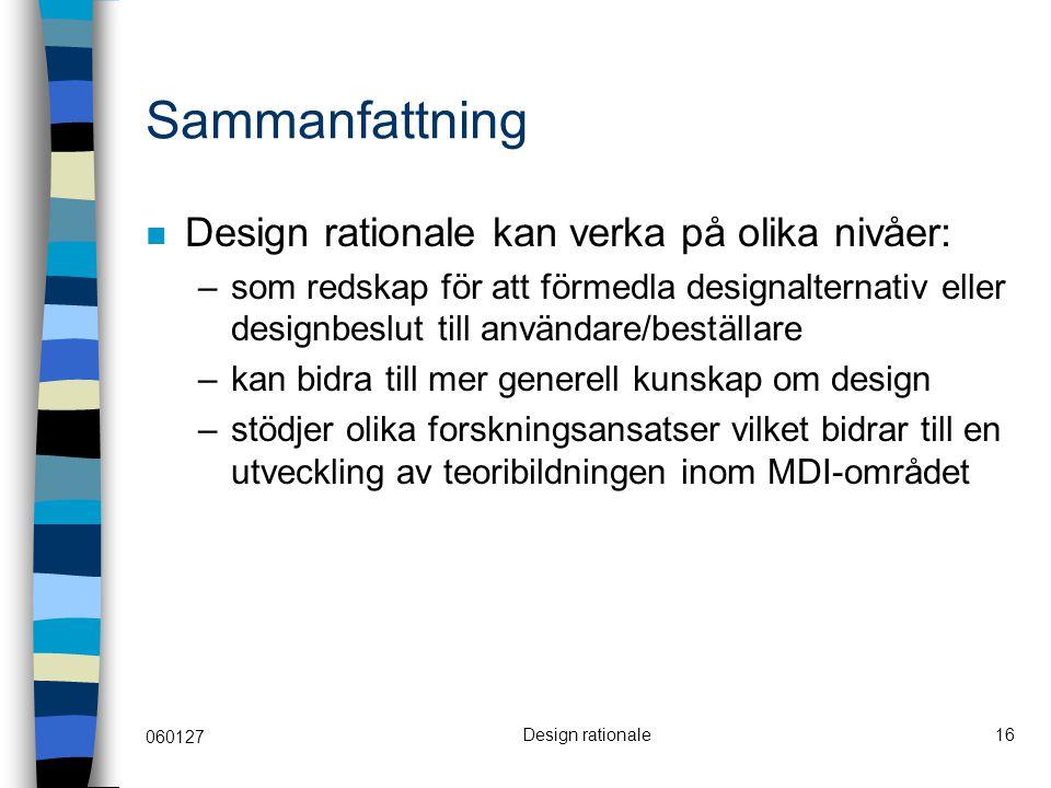 060127 Design rationale16 Sammanfattning Design rationale kan verka på olika nivåer: –som redskap för att förmedla designalternativ eller designbeslut