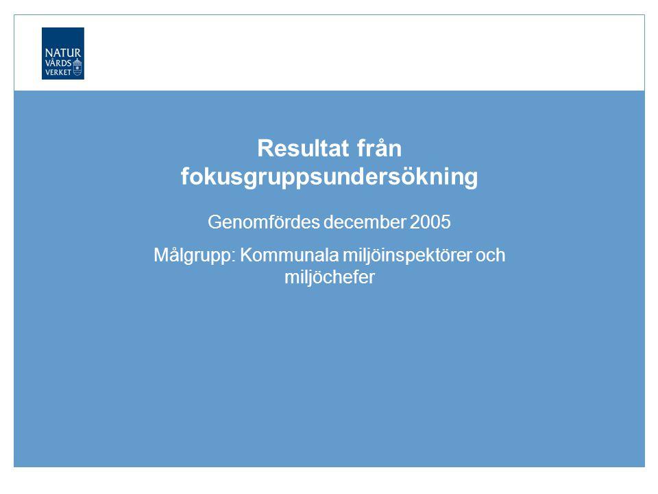 Naturvårdsverket | Swedish Environmental Protection Agency Resultat från fokusgruppsundersökning Genomfördes december 2005 Målgrupp: Kommunala miljöinspektörer och miljöchefer