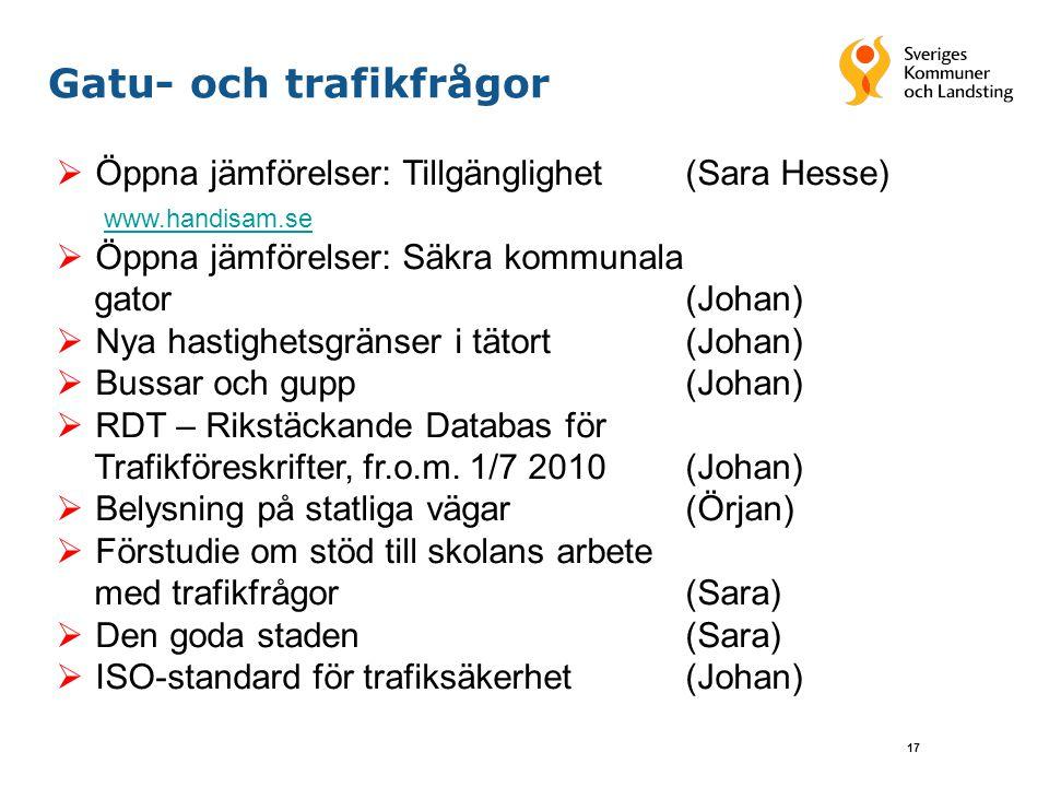 17 Gatu- och trafikfrågor  Öppna jämförelser: Tillgänglighet (Sara Hesse) www.handisam.se  Öppna jämförelser: Säkra kommunala gator(Johan)  Nya hastighetsgränser i tätort (Johan)  Bussar och gupp(Johan)  RDT – Rikstäckande Databas för Trafikföreskrifter, fr.o.m.