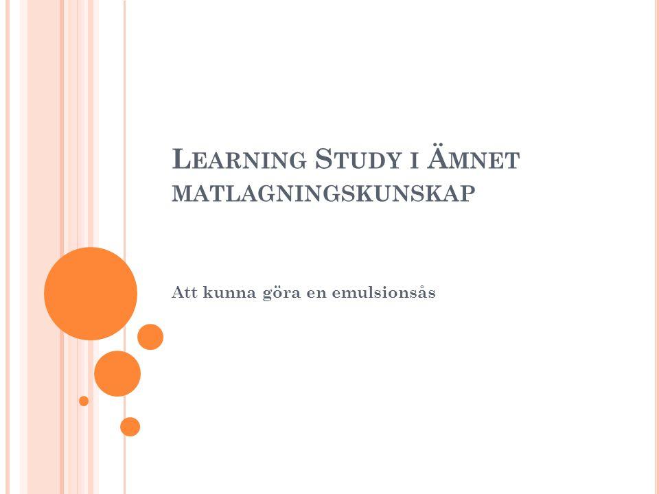 L EARNING STUDY : E N KALL EMULSIONSÅS En modell för utveckling av lärandet i köket och för att fokusera på de förmågor elever behöver utveckla