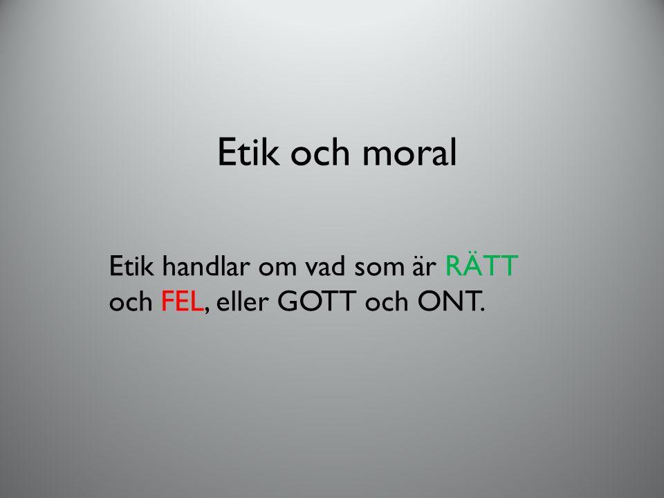 Etik och moral Etik handlar om vad som är RÄTT och FEL, eller GOTT och ONT.
