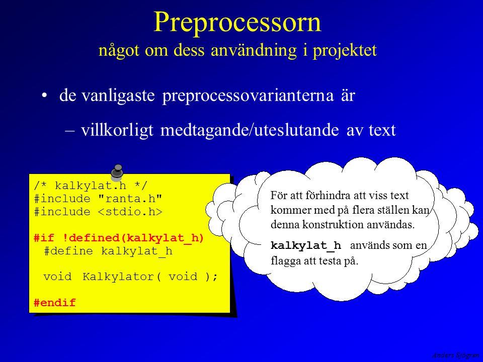 Anders Sjögren Preprocessorn något om dess användning i projektet de vanligaste preprocessovarianterna är –villkorligt medtagande/uteslutande av text /* kalkylat.h */ #include ranta.h #include #if !defined(kalkylat_h) #define kalkylat_h voidKalkylator( void ); #endif För att förhindra att viss text kommer med på flera ställen kan denna konstruktion användas.