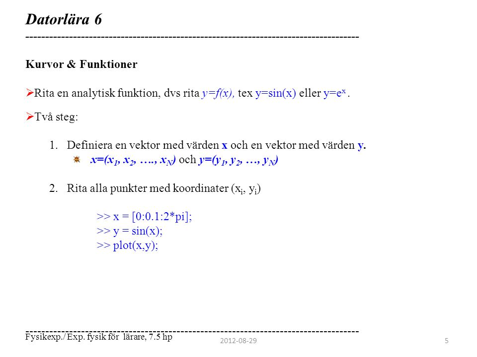 Datorlära 6 ------------------------------------------------------------------------------------ Kurvor & Funktioner >> x = [0:0.1:2*pi]; >> y = sin(x); >> plot(x,y); ------------------------------------------------------------------------------------ 2012-08-296 Fysikexp./ Exp.