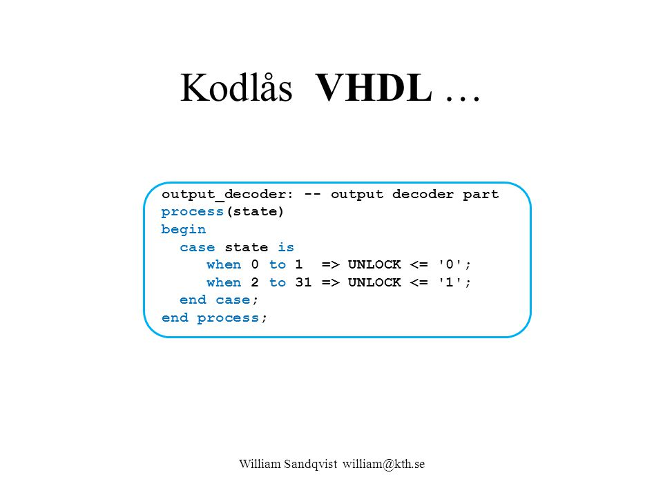 Kodlås VHDL … output_decoder: -- output decoder part process(state) begin case state is when 0 to 1 => UNLOCK UNLOCK <= '1'; end case; end process; Wi