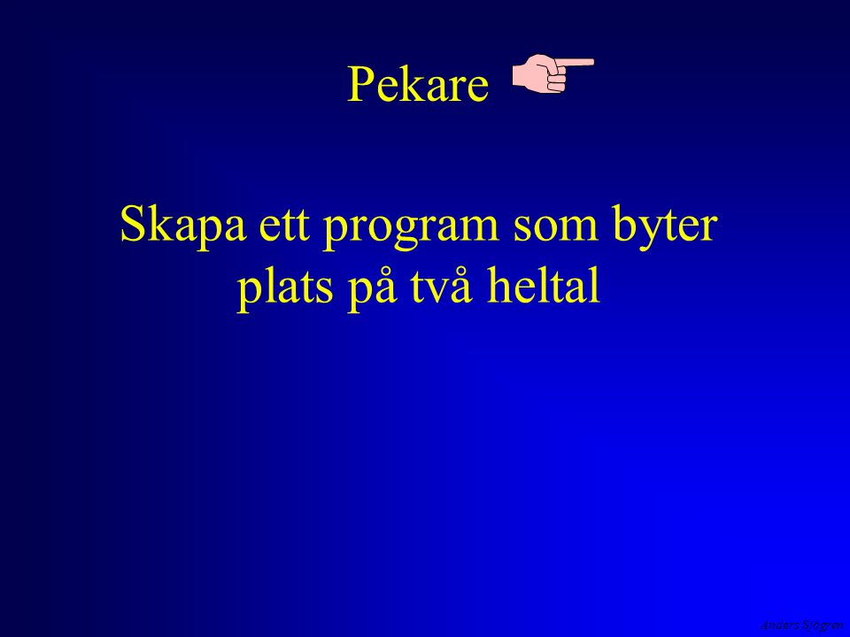 Anders Sjögren Referensöverföring det är innehållet i mains minne tal_A och tal_B som skall förändras lösningen är att värdeöverföra minnes- adressen till minne tal_A och tal_B tal_A=1 tal_B=2 a=2 b=1 SkiftaMinnesinnehall() main() x adress 2 adress 1 adress 2 adress 1 1221