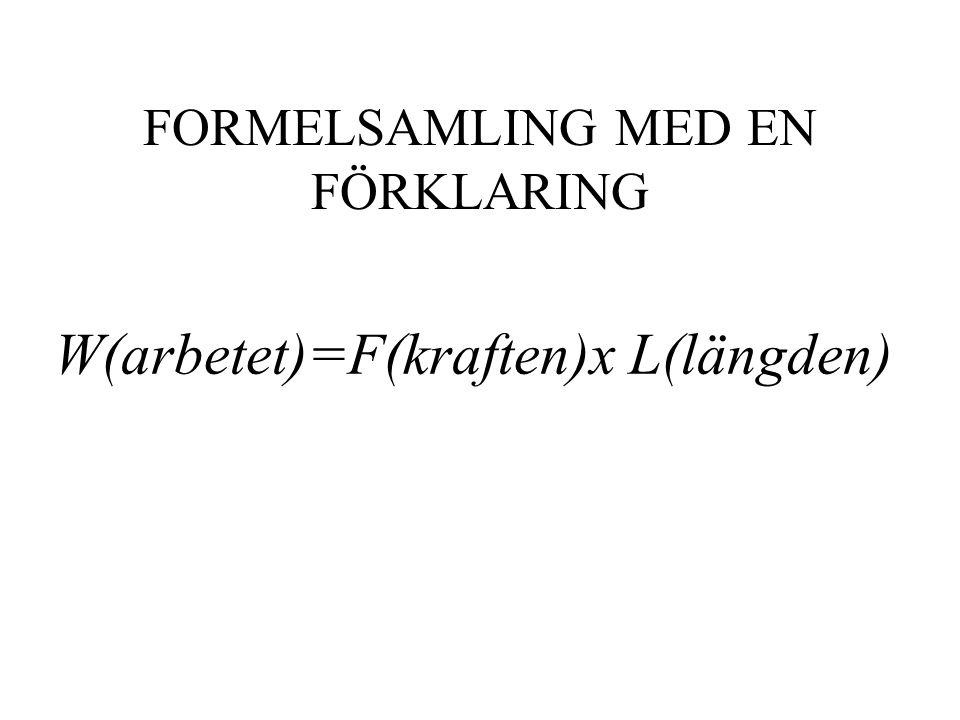 FORMELSAMLING MED EN FÖRKLARING W(arbetet)=F(kraften)x L(längden)