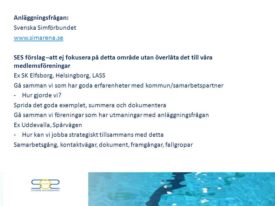 Anläggningsfrågan: Svenska Simförbundet www.simarena.se SES förslag –att ej fokusera på detta område utan överlåta det till våra medlemsföreningar Ex SK Elfsborg, Helsingborg, LASS Gå samman vi som har goda erfarenheter med kommun/samarbetspartner -Hur gjorde vi.
