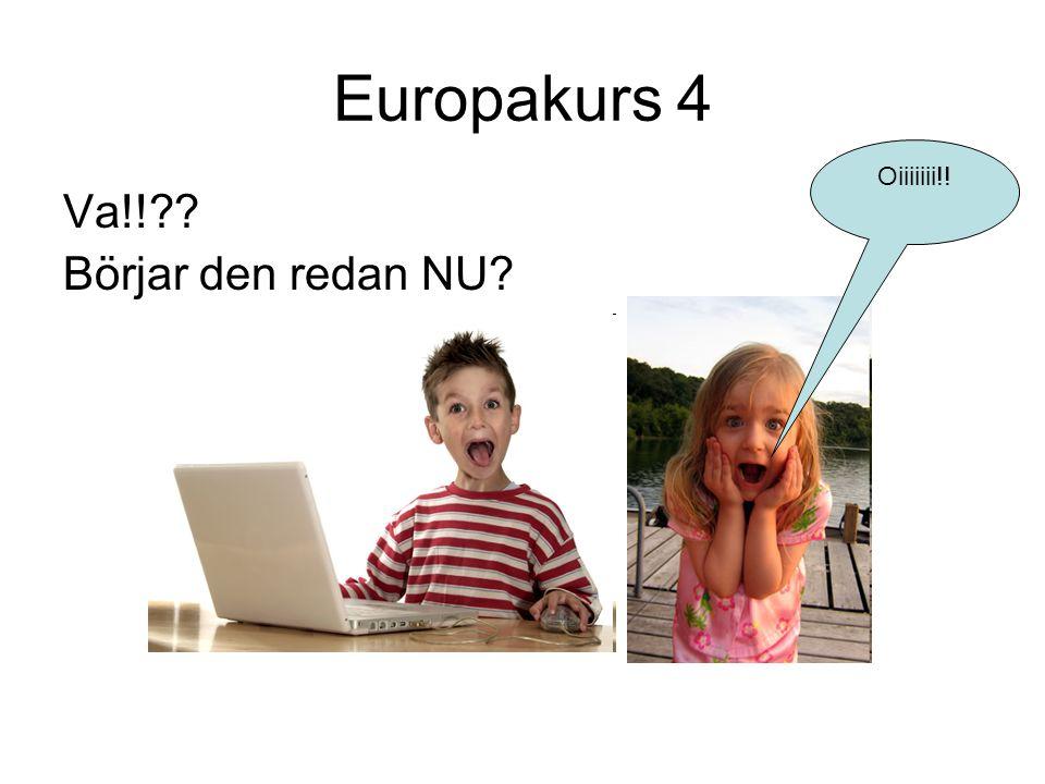 Europakurs 4 Va!!?? Börjar den redan NU? Oiiiiiii!!