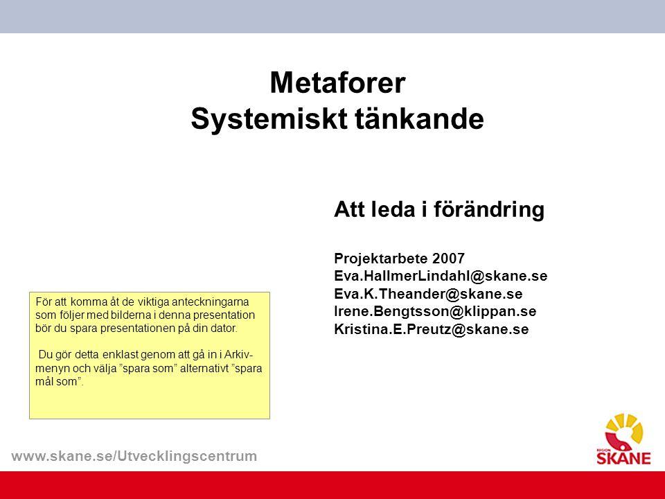 www.skane.se/Utvecklingscentrum Metaforer Systemiskt tänkande Att leda i förändring Projektarbete 2007 Eva.HallmerLindahl@skane.se Eva.K.Theander@skan