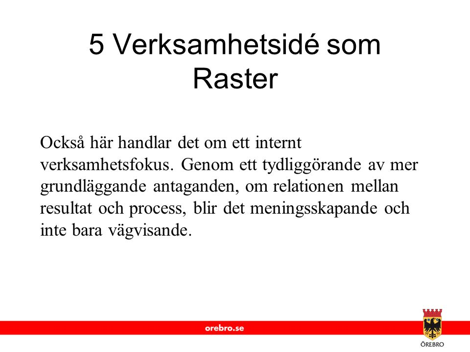 www.orebro.se 5 Verksamhetsidé som Raster Också här handlar det om ett internt verksamhetsfokus. Genom ett tydliggörande av mer grundläggande antagand