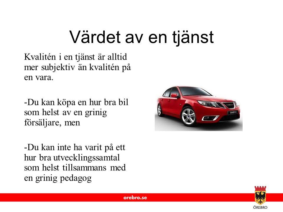 www.orebro.se Värdet av en tjänst Kvalitén i en tjänst är alltid mer subjektiv än kvalitén på en vara. -Du kan köpa en hur bra bil som helst av en gri