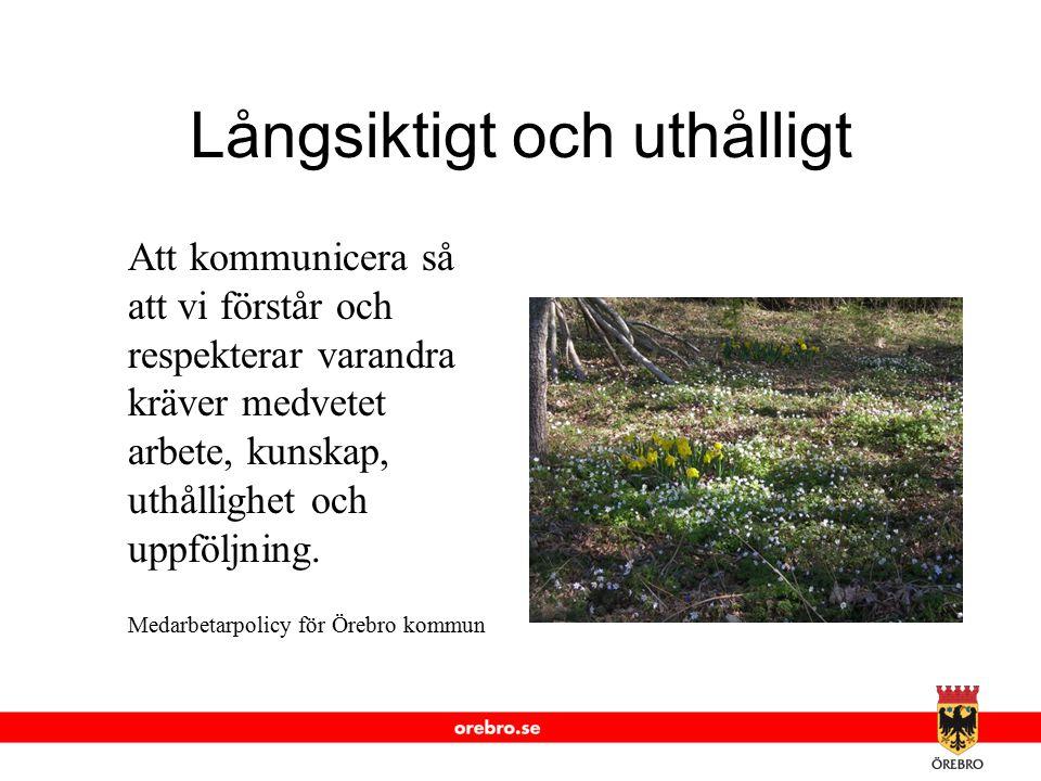 www.orebro.se Långsiktigt och uthålligt Att kommunicera så att vi förstår och respekterar varandra kräver medvetet arbete, kunskap, uthållighet och up