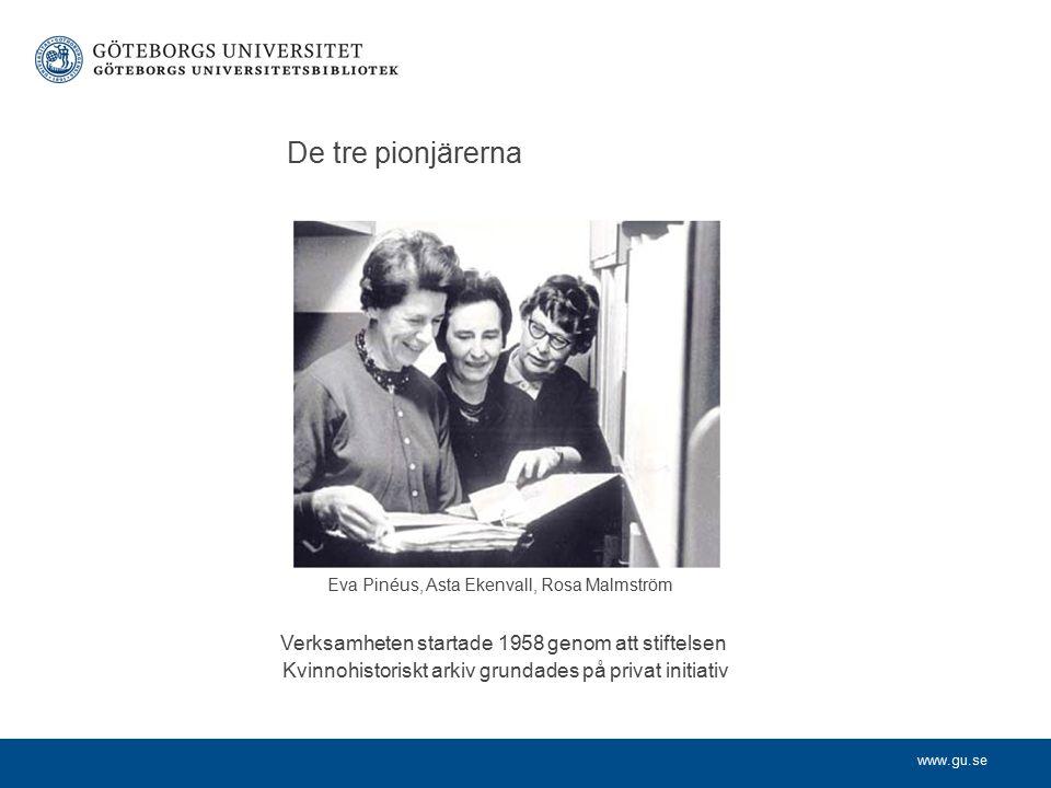 www.gu.se De tre pionjärerna Eva Pinéus, Asta Ekenvall, Rosa Malmström Verksamheten startade 1958 genom att stiftelsen Kvinnohistoriskt arkiv grundades på privat initiativ