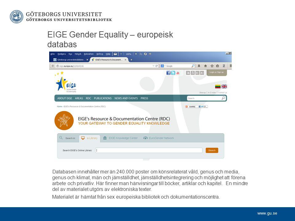www.gu.se EIGE Gender Equality – europeisk databas Databasen innehåller mer än 240.000 poster om könsrelaterat våld, genus och media, genus och klimat, män och jämställdhet, jämställdhetsintegrering och möjlighet att förena arbete och privatliv.