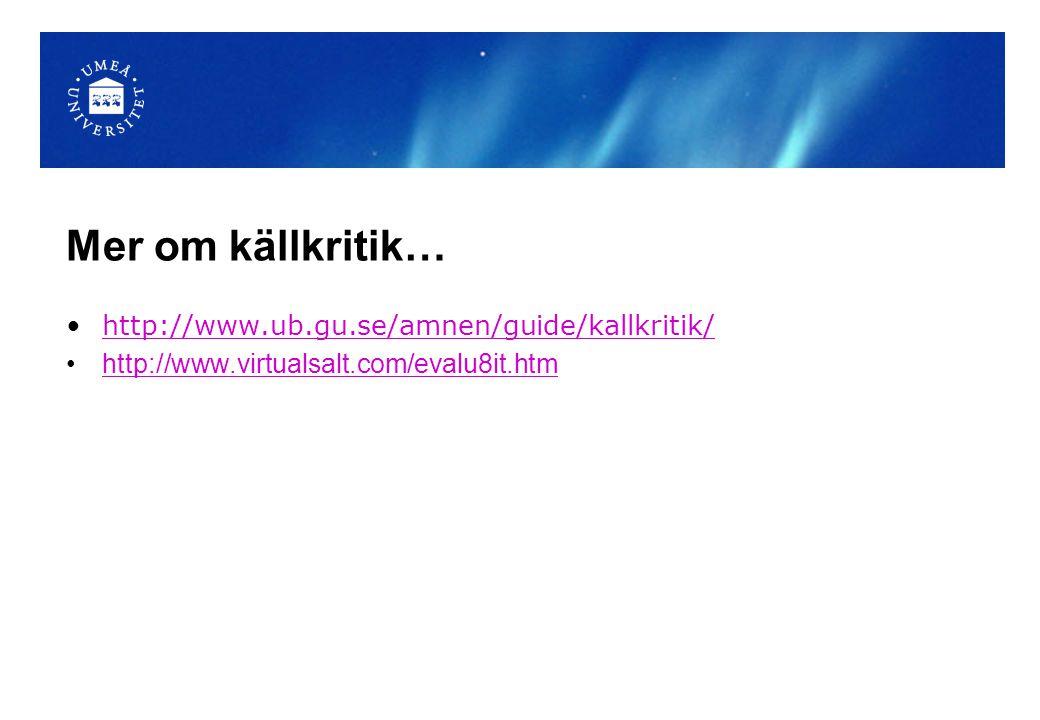 Mer om källkritik… http://www.ub.gu.se/amnen/guide/kallkritik/ http://www.virtualsalt.com/evalu8it.htm