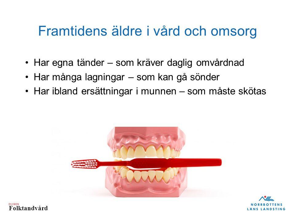 DIVISION Folktandvård Framtidens äldre i vård och omsorg Har egna tänder – som kräver daglig omvårdnad Har många lagningar – som kan gå sönder Har ibland ersättningar i munnen – som måste skötas