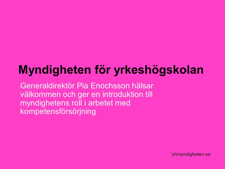 yhmyndigheten.se Myndigheten för yrkeshögskolan Generaldirektör Pia Enochsson hälsar välkommen och ger en introduktion till myndighetens roll i arbetet med kompetensförsörjning