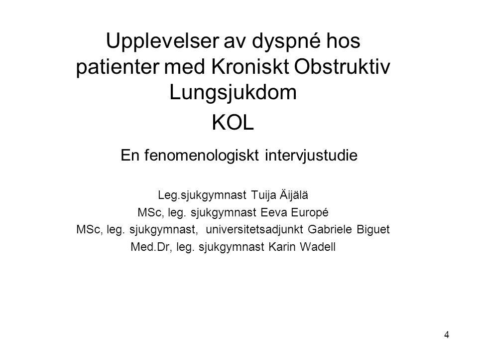 4 Upplevelser av dyspné hos patienter med Kroniskt Obstruktiv Lungsjukdom KOL En fenomenologiskt intervjustudie Leg.sjukgymnast Tuija Äijälä MSc, leg.