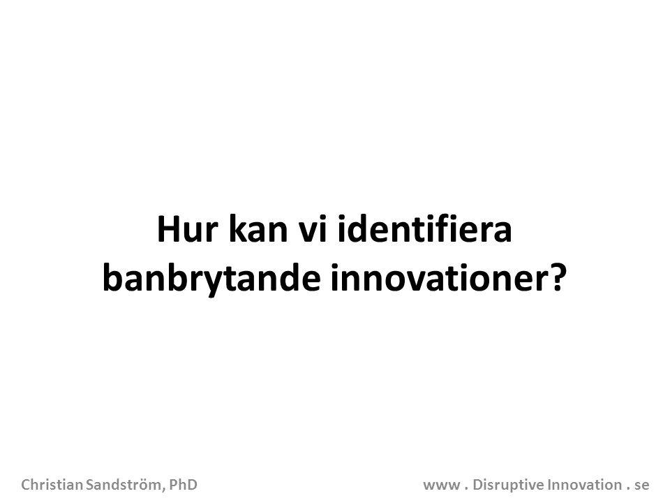 Hur kan vi identifiera banbrytande innovationer? Christian Sandström, PhD www. Disruptive Innovation. se