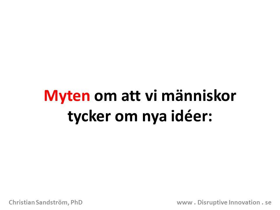 Myten om att vi människor tycker om nya idéer: Christian Sandström, PhD www. Disruptive Innovation. se