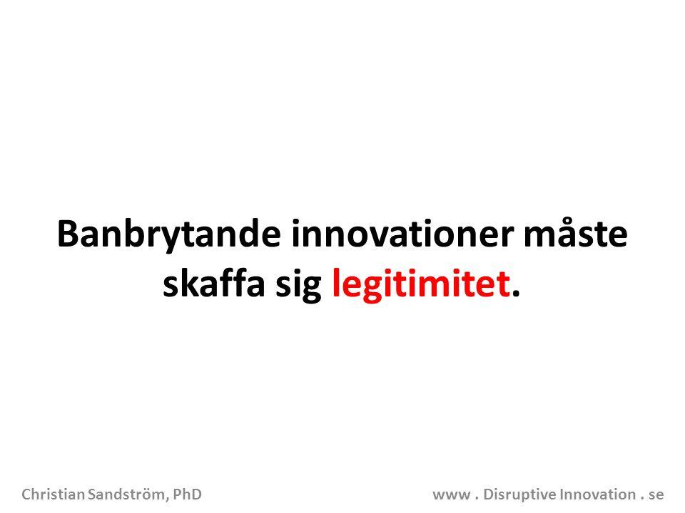 Banbrytande innovationer måste skaffa sig legitimitet. Christian Sandström, PhD www. Disruptive Innovation. se