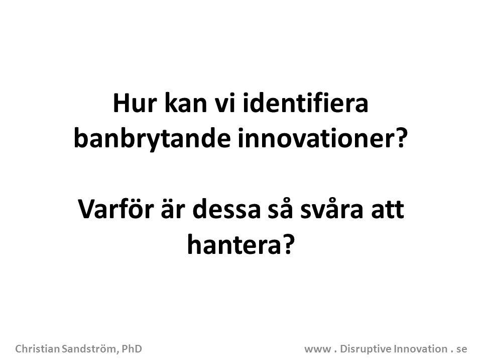Hur kan vi identifiera banbrytande innovationer? Varför är dessa så svåra att hantera? Christian Sandström, PhD www. Disruptive Innovation. se