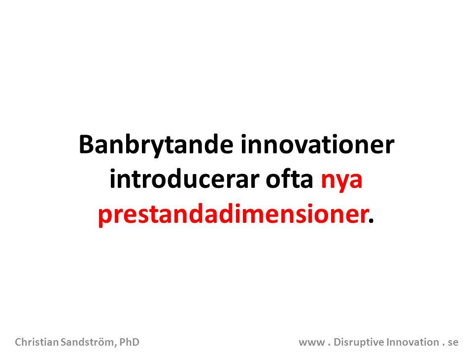 Banbrytande innovationer introducerar ofta nya prestandadimensioner. Christian Sandström, PhD www. Disruptive Innovation. se