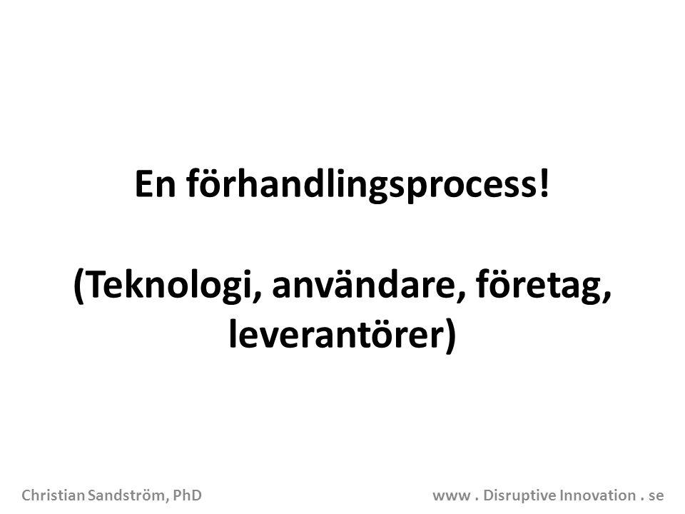 En förhandlingsprocess! (Teknologi, användare, företag, leverantörer) Christian Sandström, PhD www. Disruptive Innovation. se