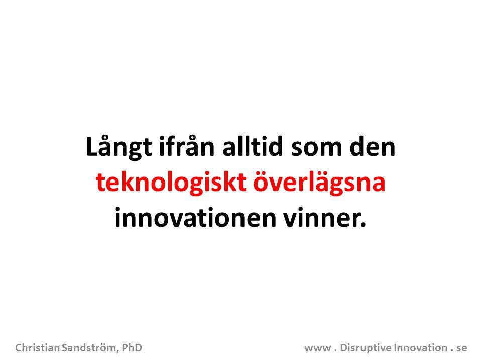 Långt ifrån alltid som den teknologiskt överlägsna innovationen vinner. Christian Sandström, PhD www. Disruptive Innovation. se
