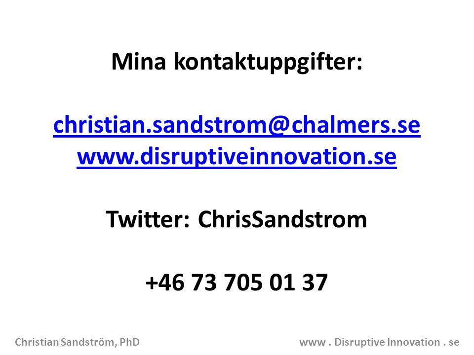 Mina kontaktuppgifter: christian.sandstrom@chalmers.se www.disruptiveinnovation.se Twitter: ChrisSandstrom +46 73 705 01 37 Christian Sandström, PhD www.