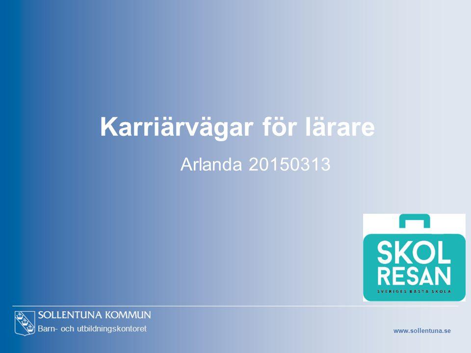 www.sollentuna.se Barn- och utbildningskontoret Karriärvägar för lärare Arlanda 20150313