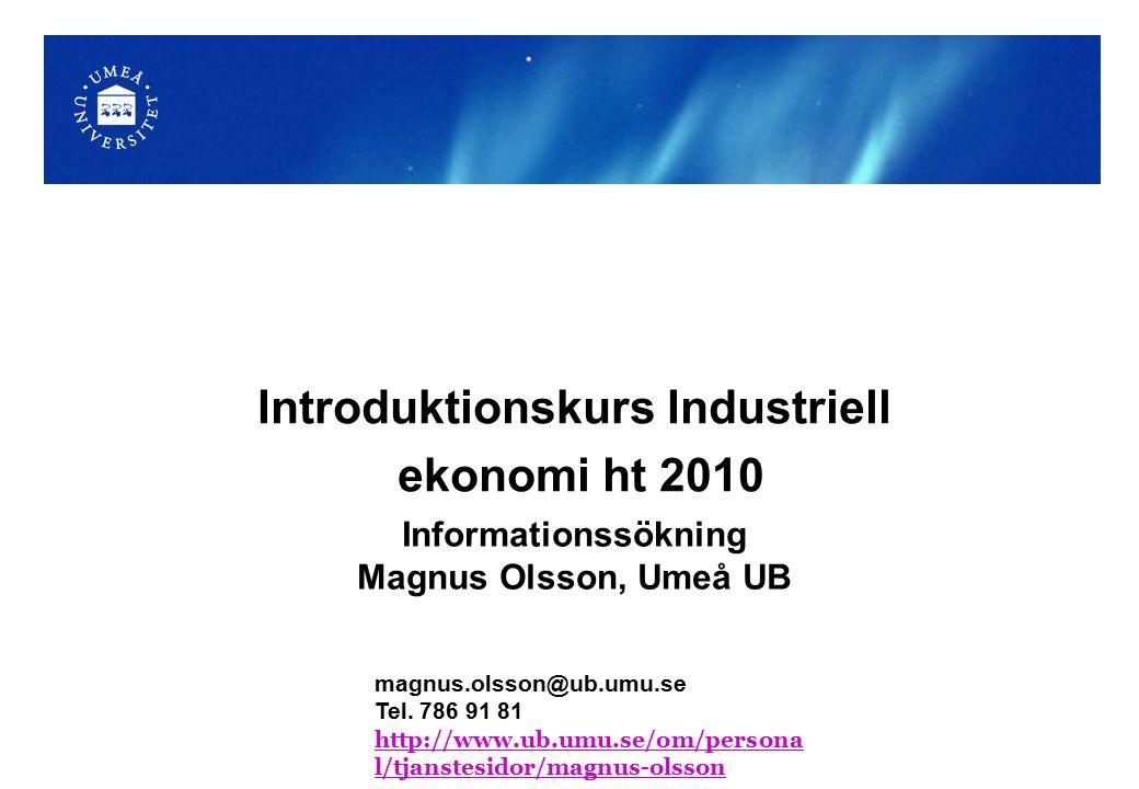 Informationssökning Magnus Olsson, Umeå UB Introduktionskurs Industriell ekonomi ht 2010 magnus.olsson@ub.umu.se Tel.