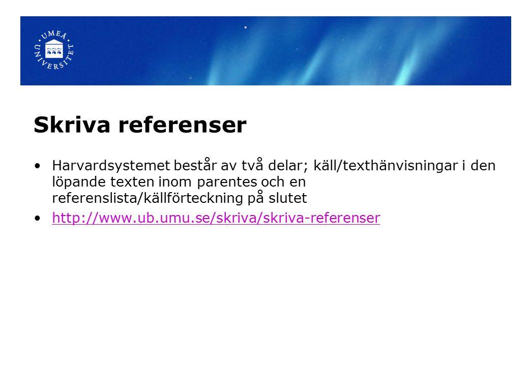 Skriva referenser Harvardsystemet består av två delar; käll/texthänvisningar i den löpande texten inom parentes och en referenslista/källförteckning på slutet http://www.ub.umu.se/skriva/skriva-referenser
