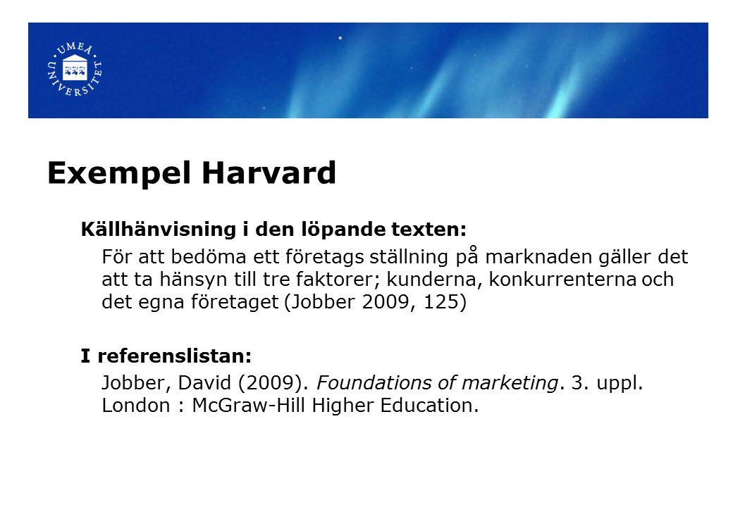 Exempel Harvard Källhänvisning i den löpande texten: För att bedöma ett företags ställning på marknaden gäller det att ta hänsyn till tre faktorer; kunderna, konkurrenterna och det egna företaget (Jobber 2009, 125) I referenslistan: Jobber, David (2009).