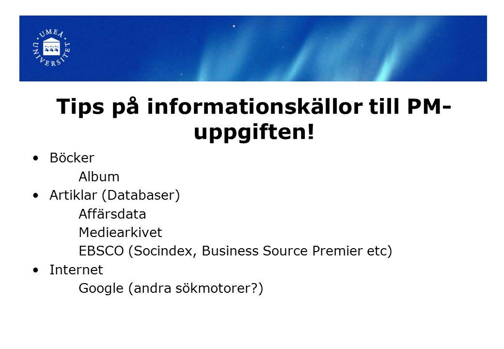 Tips på informationskällor till PM- uppgiften! Böcker Album Artiklar (Databaser) Affärsdata Mediearkivet EBSCO (Socindex, Business Source Premier etc)