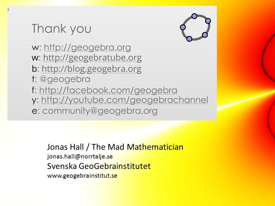 Jonas Hall / The Mad Mathematician jonas.hall@norrtalje.se Svenska GeoGebrainstitutet www.geogebrainstitut.se