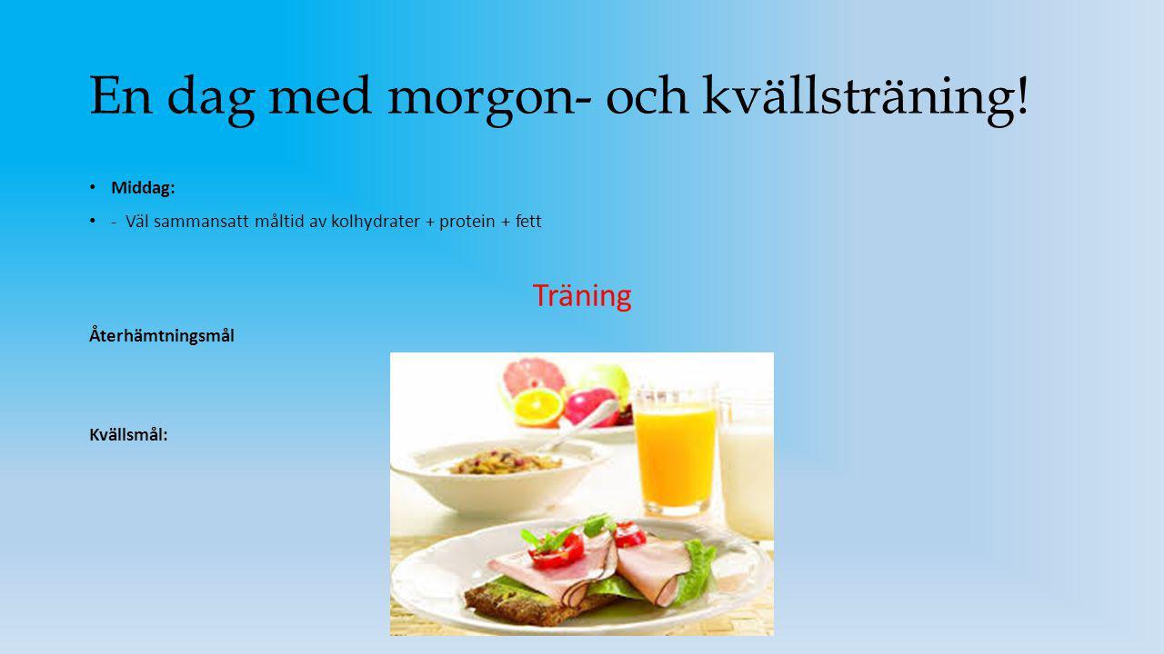 En dag med morgon- och kvällsträning! Middag: - Väl sammansatt måltid av kolhydrater + protein + fett Träning Återhämtningsmål Kvällsmål:
