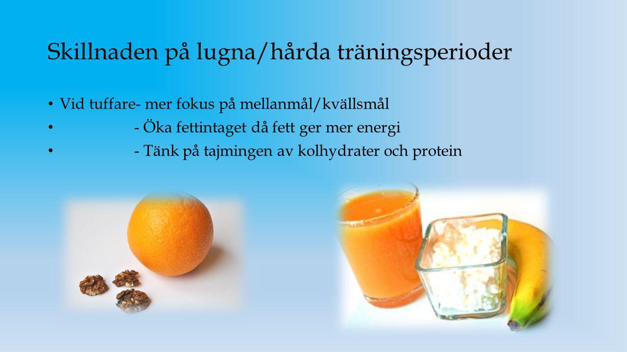 Skillnaden på lugna/hårda träningsperioder Vid tuffare- mer fokus på mellanmål/kvällsmål - Öka fettintaget då fett ger mer energi - Tänk på tajmingen