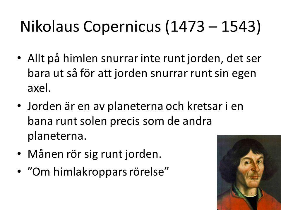 Nikolaus Copernicus (1473 – 1543) Allt på himlen snurrar inte runt jorden, det ser bara ut så för att jorden snurrar runt sin egen axel. Jorden är en