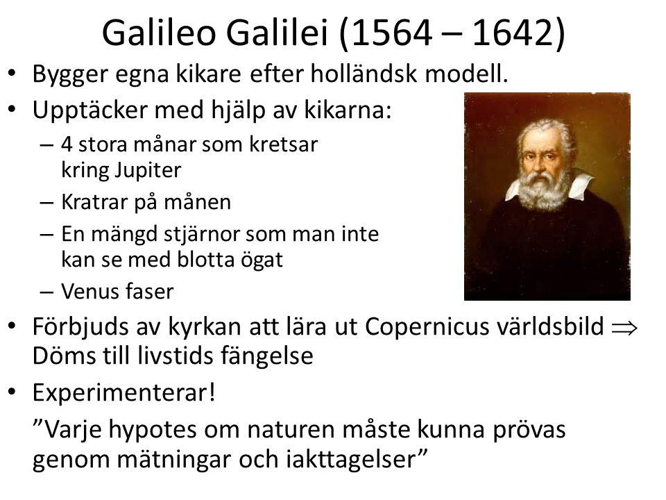Galileo Galilei (1564 – 1642) Bygger egna kikare efter holländsk modell. Upptäcker med hjälp av kikarna: – 4 stora månar som kretsar kring Jupiter – K