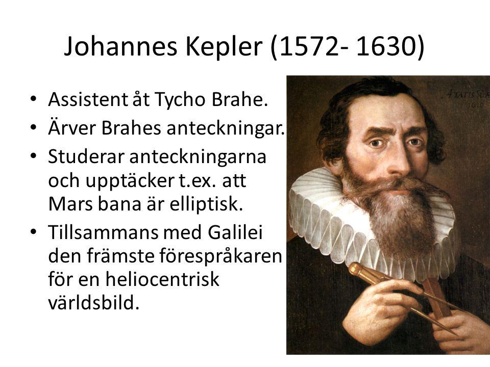 Johannes Kepler (1572- 1630) Assistent åt Tycho Brahe. Ärver Brahes anteckningar. Studerar anteckningarna och upptäcker t.ex. att Mars bana är ellipti