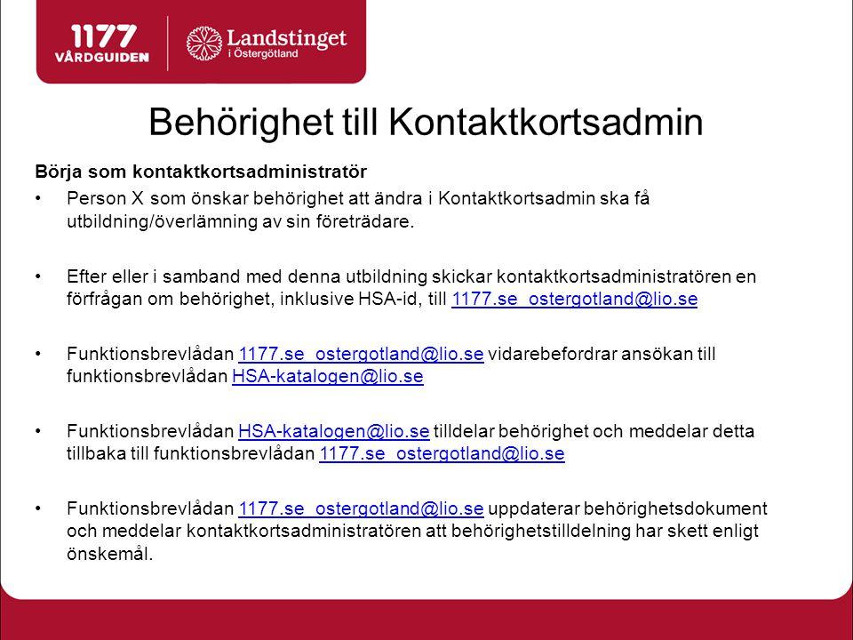 Behörighet till Kontaktkortsadmin Sluta som kontaktkortsadministratör Kontaktkortsadministratör som slutar meddelar funktionsbrevlådan 1177.se_ostergotland@lio.se att behörigheten ska tas bort 1177.se_ostergotland@lio.se Funktionsbrevlådan 1177.se_ostergotland@lio.se vidarebefordrar till HSA-katalogen@lio.se1177.se_ostergotland@lio.seHSA-katalogen@lio.se Funktionsbrevlådan HSA-katalogen@lio.se tar bort behörigheten och meddelar detta tillbaka till funktionsbrevlådan 1177.se_ostergotland@lio.se som uppdaterar behörighetsdokument.