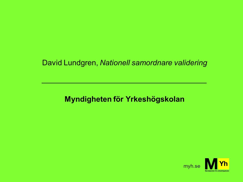 myh.se David Lundgren, Nationell samordnare validering _______________________________________ Myndigheten för Yrkeshögskolan
