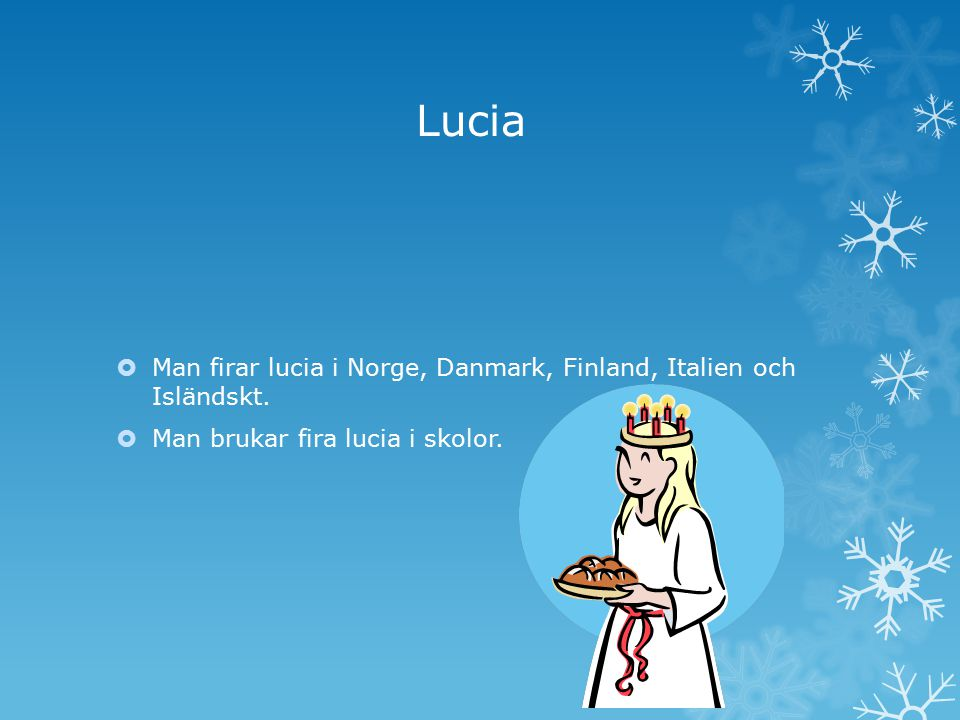 Lucia  Man firar lucia i Norge, Danmark, Finland, Italien och Isländskt.  Man brukar fira lucia i skolor.