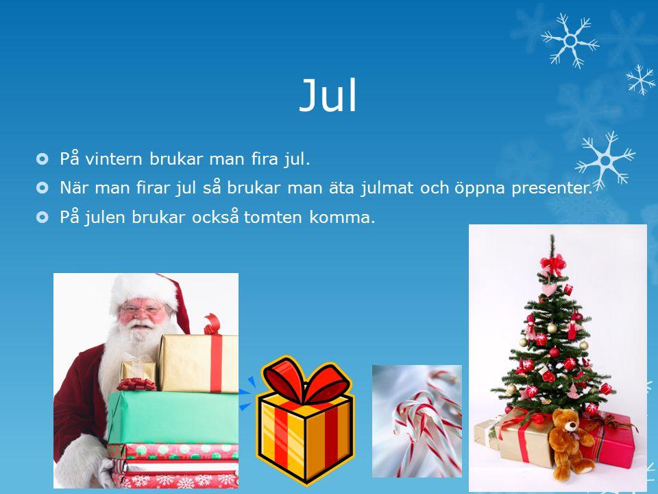 Jul  På vintern brukar man fira jul.  När man firar jul så brukar man äta julmat och öppna presenter.  På julen brukar också tomten komma.