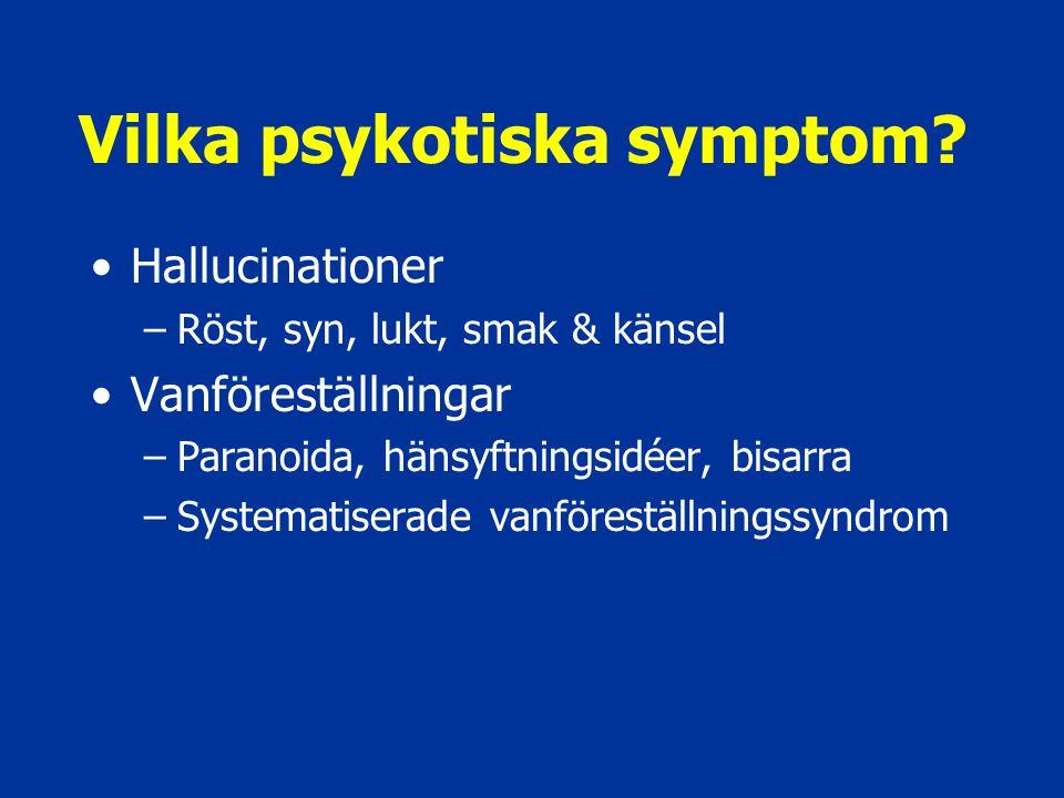 Vilka psykotiska symptom? Hallucinationer –Röst, syn, lukt, smak & känsel Vanföreställningar –Paranoida, hänsyftningsidéer, bisarra –Systematiserade v
