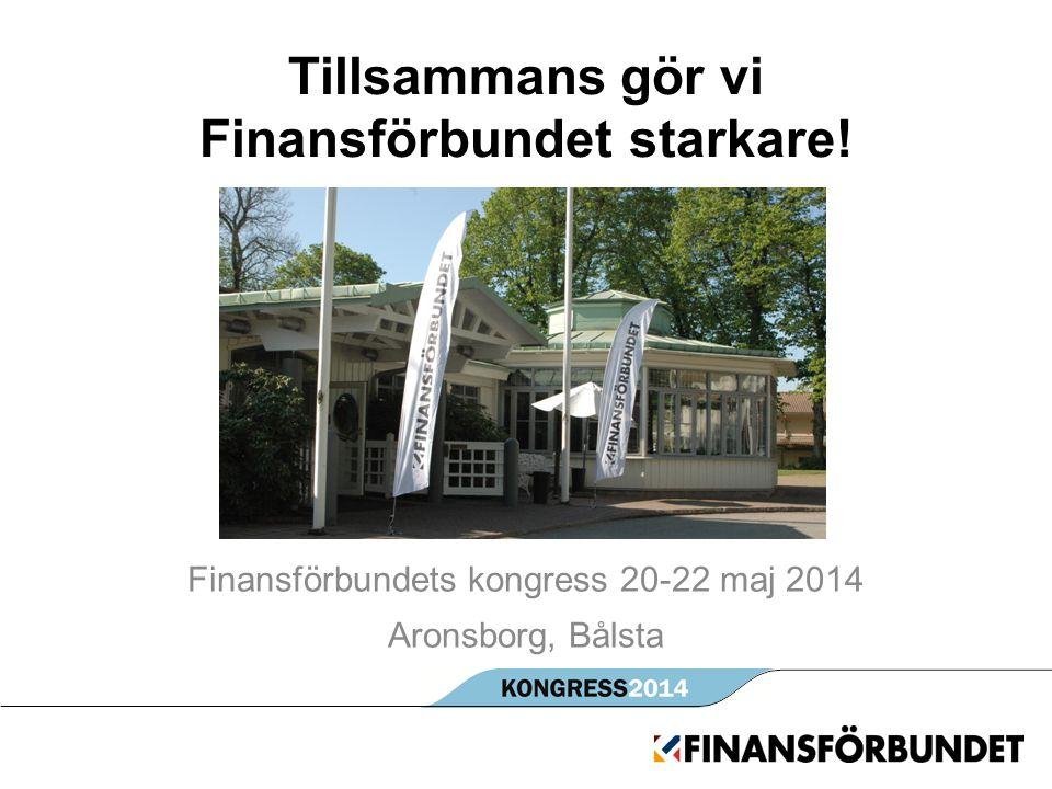 Tillsammans gör vi Finansförbundet starkare! Finansförbundets kongress 20-22 maj 2014 Aronsborg, Bålsta