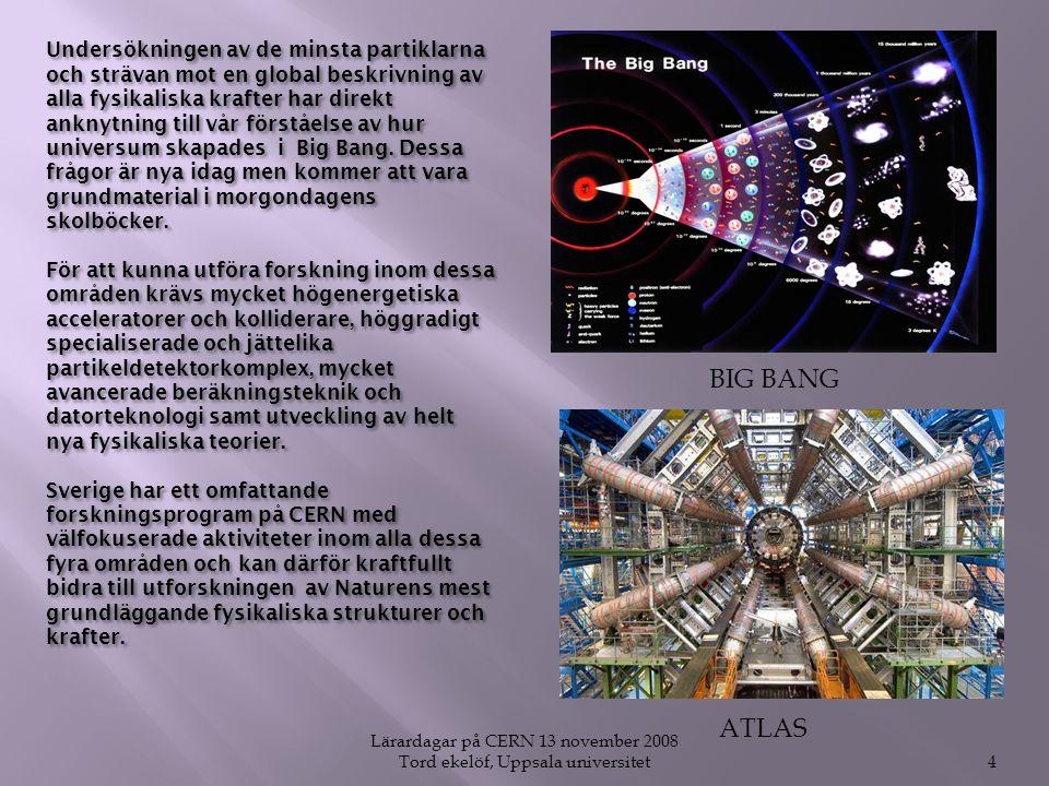 Lärardagar på CERN 13 november 2008 Tord ekelöf, Uppsala universitet4 Undersökningen av de minsta partiklarna och strävan mot en global beskrivning av alla fysikaliska krafter har direkt anknytning till vår förståelse av hur universum skapades i Big Bang.