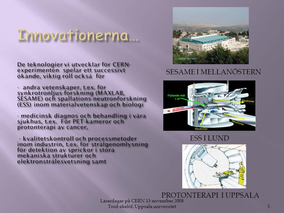 Lärardagar på CERN 13 november 2008 Tord ekelöf, Uppsala universitet5 ESS I LUND PROTONTERAPI I UPPSALA SESAME I MELLANÖSTERN