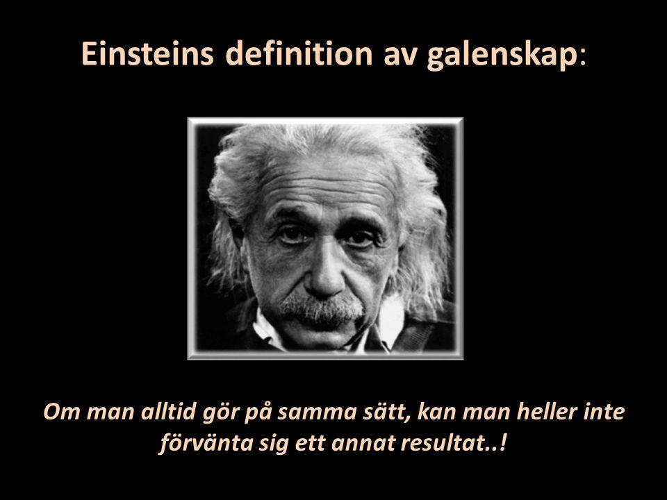 Einsteins definition av galenskap: Om man alltid gör på samma sätt, kan man heller inte förvänta sig ett annat resultat..!